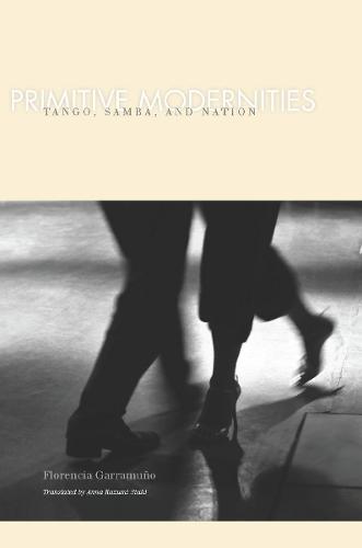 Primitive Modernities: Tango, Samba, and Nation (Hardback)