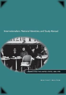 Internationalism, National Identities, and Study Abroad: France and the United States, 1890-1970 (Hardback)