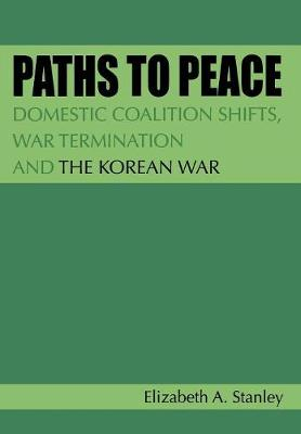 Paths to Peace: Domestic Coalition Shifts, War Termination and the Korean War (Hardback)