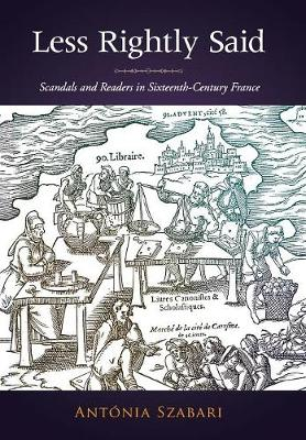 Less Rightly Said: Scandals and Readers in Sixteenth-Century France (Hardback)