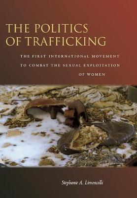 The Politics of Trafficking: The First International Movement to Combat the Sexual Exploitation of Women (Hardback)