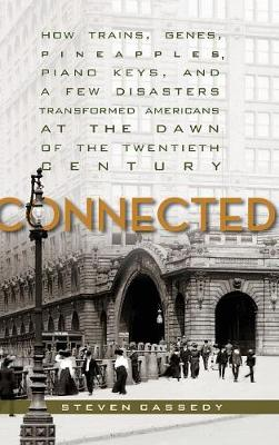 Connected: How Trains, Genes, Pineapples, Piano Keys, and a Few Disasters Transformed Americans at the Dawn of the Twentieth Century (Hardback)