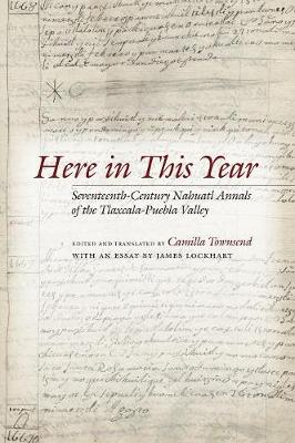 Here in This Year: Seventeenth-Century Nahuatl Annals of the Tlaxcala-Puebla Valley (Hardback)