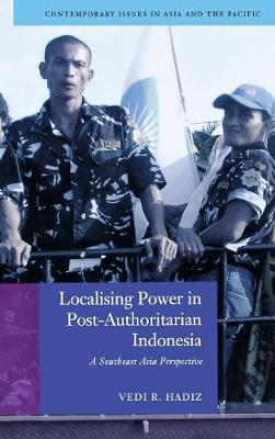 Localising Power in Post-Authoritarian Indonesia: A Southeast Asia Perspective - Contemporary Issues in Asia and the Pacific (Hardback)