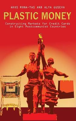 Plastic Money: Constructing Markets for Credit Cards in Eight Postcommunist Countries (Hardback)