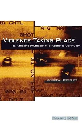 Violence Taking Place: The Architecture of the Kosovo Conflict - Cultural Memory in the Present (Paperback)