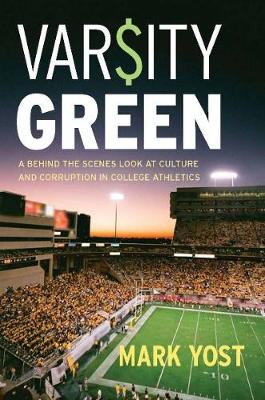 Varsity Green: A Behind the Scenes Look at Culture and Corruption in College Athletics (Hardback)