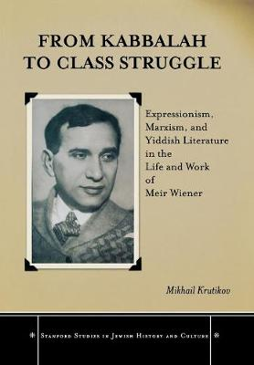 From Kabbalah to Class Struggle: Expressionism, Marxism, and Yiddish Literature in the Life and Work of Meir Wiener - Stanford Studies in Jewish History and Culture (Hardback)