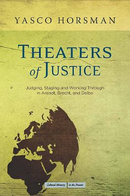 Theaters of Justice: Judging, Staging, and Working Through in Arendt, Brecht, and Delbo - Cultural Memory in the Present (Hardback)
