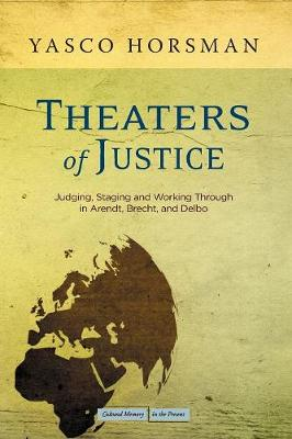 Theaters of Justice: Judging, Staging, and Working Through in Arendt, Brecht, and Delbo - Cultural Memory in the Present (Paperback)