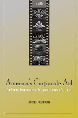 America's Corporate Art: The Studio Authorship of Hollywood Motion Pictures (1929-2001) - Post*45 (Hardback)