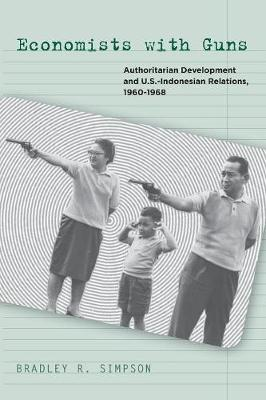 Economists with Guns: Authoritarian Development and U.S.-Indonesian Relations, 1960-1968 (Paperback)