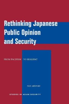 Rethinking Japanese Public Opinion and Security: From Pacifism to Realism? - Studies in Asian Security (Paperback)