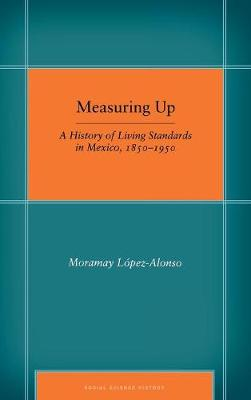 Measuring Up: A History of Living Standards in Mexico, 1850-1950 - Social Science History (Hardback)