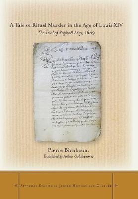 A Tale of Ritual Murder in the Age of Louis XIV: The Trial of Raphael Levy, 1669 - Stanford Studies in Jewish History and C (Hardback)