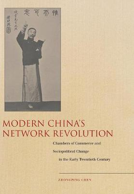 Modern China's Network Revolution: Chambers of Commerce and Sociopolitical Change in the Early Twentieth Century (Hardback)