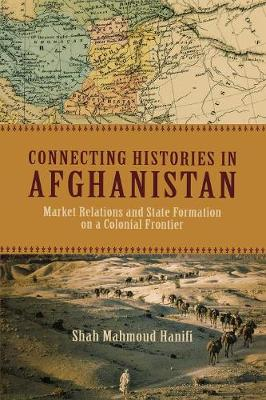 Connecting Histories in Afghanistan: Market Relations and State Formation on a Colonial Frontier (Paperback)
