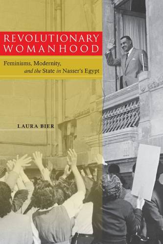 Revolutionary Womanhood: Feminisms, Modernity, and the State in Nasser's Egypt - Stanford Studies in Middle Eastern and Islamic Societies and Cultures (Hardback)