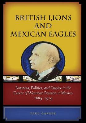 British Lions and Mexican Eagles: Business, Politics, and Empire in the Career of Weetman Pearson in Mexico, 1889-1919 (Hardback)