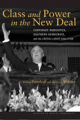 Class and Power in the New Deal: Corporate Moderates, Southern Democrats, and the Liberal-Labor Coalition - Studies in Social Inequality (Hardback)