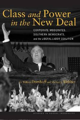 Class and Power in the New Deal: Corporate Moderates, Southern Democrats, and the Liberal-Labor Coalition - Studies in Social Inequality (Paperback)