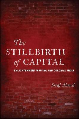 The Stillbirth of Capital: Enlightenment Writing and Colonial India (Hardback)
