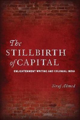 The Stillbirth of Capital: Enlightenment Writing and Colonial India (Paperback)