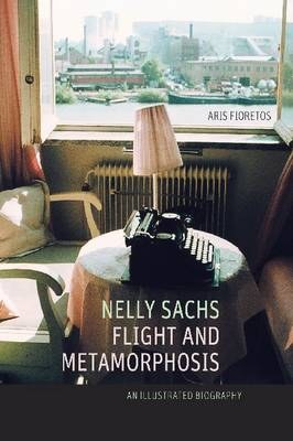 Nelly Sachs, Flight and Metamorphosis: An Illustrated Biography (Hardback)