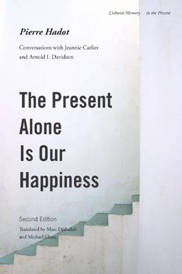 The Present Alone is Our Happiness, Second Edition: Conversations with Jeannie Carlier and Arnold I. Davidson - Cultural Memory in the Present (Paperback)
