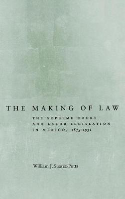 The Making of Law: The Supreme Court and Labor Legislation in Mexico, 1875-1931 (Hardback)