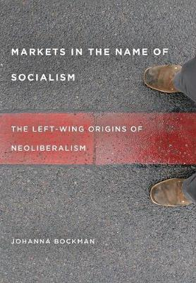 Markets in the Name of Socialism: The Left-Wing Origins of Neoliberalism (Hardback)
