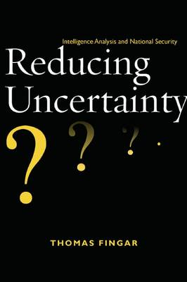 Reducing Uncertainty: Intelligence Analysis and National Security (Hardback)