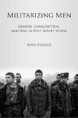 Militarizing Men: Gender, Conscription, and War in Post-Soviet Russia (Hardback)