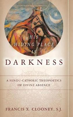 His Hiding Place Is Darkness: A Hindu-Catholic Theopoetics of Divine Absence - Encountering Traditions (Hardback)