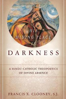 His Hiding Place Is Darkness: A Hindu-Catholic Theopoetics of Divine Absence - Encountering Traditions (Paperback)