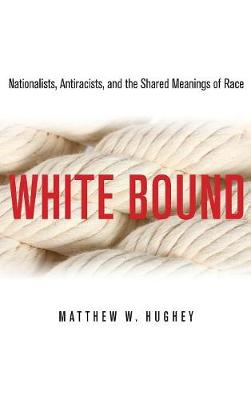 White Bound: Nationalists, Antiracists, and the Shared Meanings of Race (Hardback)
