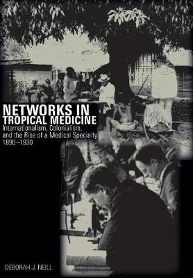 Networks in Tropical Medicine: Internationalism, Colonialism, and the Rise of a Medical Specialty, 1890-1930 (Hardback)