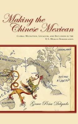 Making the Chinese Mexican: Global Migration, Localism, and Exclusion in the U.S.-Mexico Borderlands (Hardback)