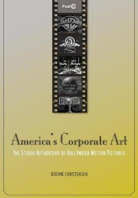 America's Corporate Art: The Studio Authorship of Hollywood Motion Pictures (1929-2001) - Post*45 (Paperback)