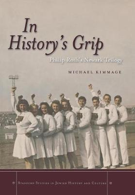 In History's Grip: Philip Roth's Newark Trilogy - Stanford Studies in Jewish History and Culture (Hardback)