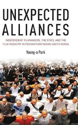 Unexpected Alliances: Independent Filmmakers, the State, and the Film Industry in Postauthoritarian South Korea (Hardback)