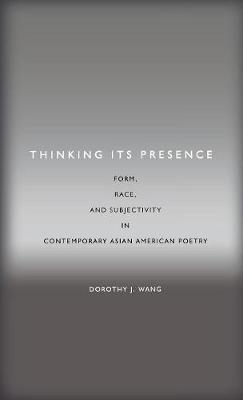 Thinking Its Presence: Form, Race, and Subjectivity in Contemporary Asian American Poetry - Asian America (Hardback)