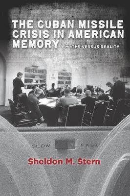The Cuban Missile Crisis in American Memory: Myths versus Reality - Stanford Nuclear Age Series (Hardback)