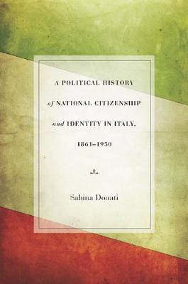 A Political History of National Citizenship and Identity in Italy, 1861-1950 (Hardback)