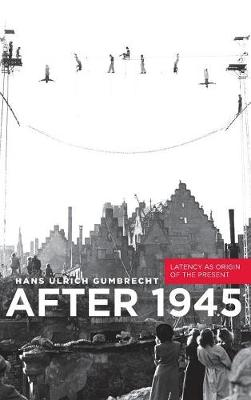 After 1945: Latency as Origin of the Present (Hardback)