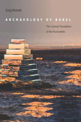 Archaeology of Babel: The Colonial Foundation of the Humanities (Hardback)