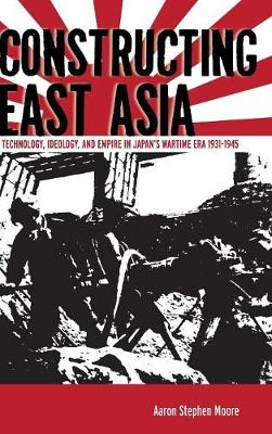 Constructing East Asia: Technology, Ideology, and Empire in Japan's Wartime Era, 1931-1945 (Hardback)