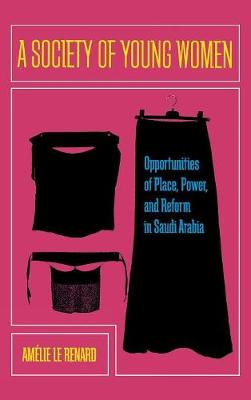 A Society of Young Women: Opportunities of Place, Power, and Reform in Saudi Arabia (Hardback)