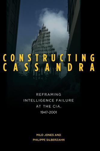 Constructing Cassandra: Reframing Intelligence Failure at the CIA, 1947-2001 (Hardback)