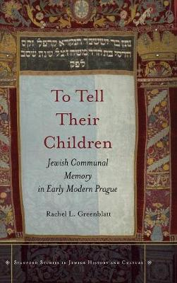 To Tell Their Children: Jewish Communal Memory in Early Modern Prague - Stanford Studies in Jewish History and Culture (Hardback)